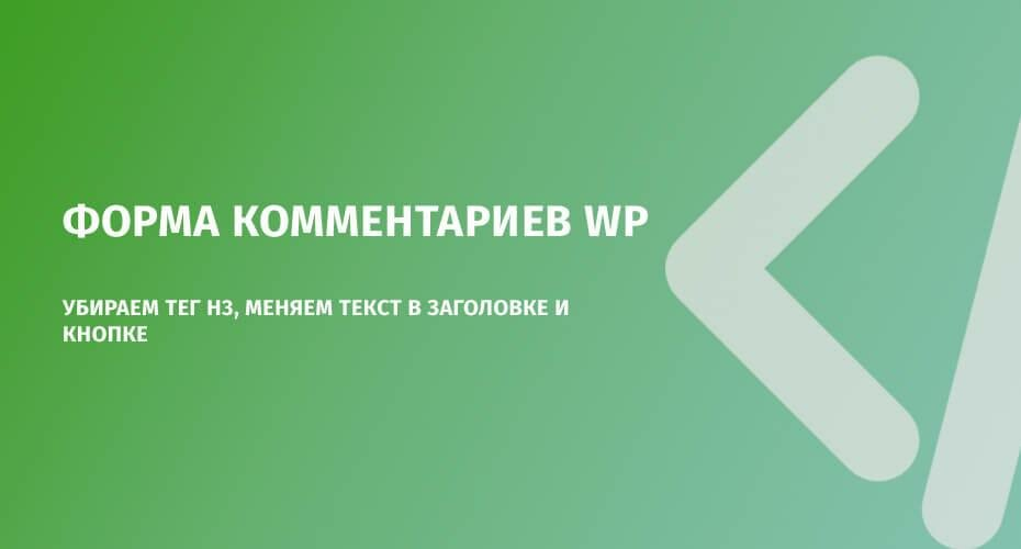 Форма комментариев WP: убираем тег h3, меняем текст в заголовке и кнопке