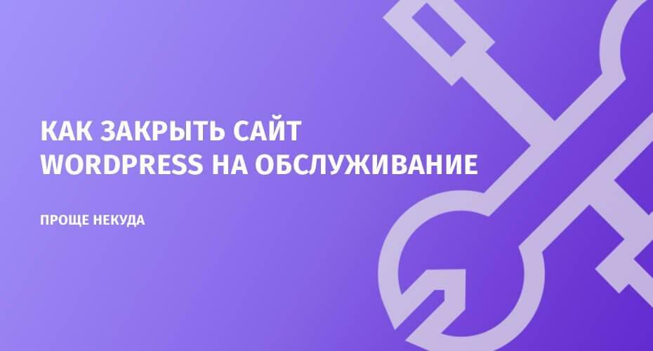 Как закрыть сайт WordPress на обслуживание? Проще некуда